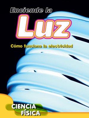 cover image of Enciende la luz: Cómo funciona la electricidad (Turn on the Light: How Electricity Works)