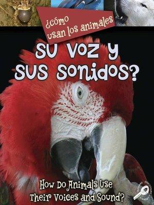 cover image of ¿Cómo Usan Los Animales Su Voz y Sus Sonidos?
