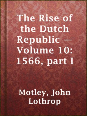 cover image of The Rise of the Dutch Republic — Volume 10: 1566, part I