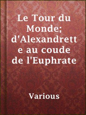 cover image of Le Tour du Monde; d'Alexandrette au coude de l'Euphrate