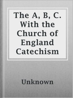 cover image of The A, B, C. With the Church of England Catechism