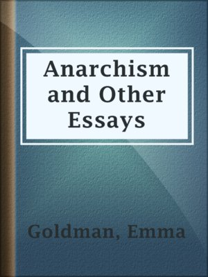 """emma goldman anarchy and other essays She had published """"anarchism"""" and other essays two years later emma goldman went to jail because she spoke freely on birth control when world war i broke out in europe she opposed united states involvement and she later agitated against military conscription."""