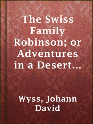 cover image of The Swiss Family Robinson; or Adventures in a Desert Island