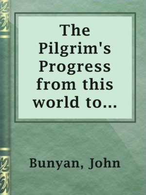 cover image of The Pilgrim's Progress from this world to that which is to come, delivered under the similitude of a dream, by John Bunyan