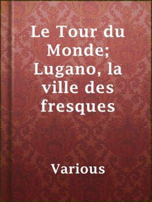 cover image of Le Tour du Monde; Lugano, la ville des fresques