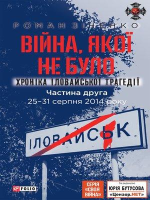 cover image of Війна, якої не було. Хроніка Іловайської трагедії (Vіjna, jakoї ne bulo. Hronіka Іlovajs'koї tragedії)