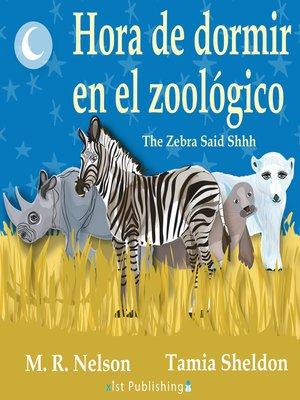 cover image of The Zebra Said Shhh / Hora de Dormir en el Zoológico