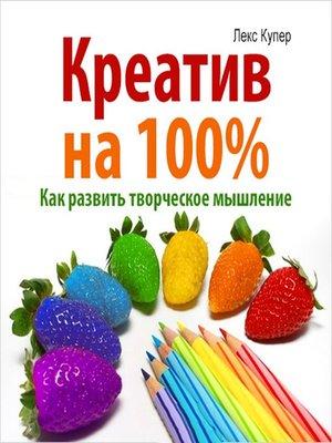 cover image of Креатив на 100%! Как развить творческое мышление 100%