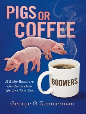 cover image of Pigs or Coffee--A Baby Boomers Guide to How We Got This Far