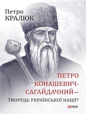 cover image of Петро Конашевич-Сагайдачний — творець української нації? (Petro Konashevich-Sagajdachnij — tvorec' ukraїns'koї nacії?)