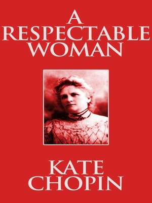 an essay on a respectable woman by kate chopin In a respectable woman by kate chopin the relationship between mrs baroda and gouvernail is the focal point of the story chopin explores this relationship, and eventually leads to the conclusion that in the next meeting between mrs baroda and gouvernail the relationship between the two will become much more intimate.