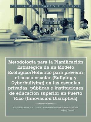 cover image of Metodología para la Planificación Estratégica de un Modelo Ecológico/Holístico para prevenir el acoso escolar (Bullying y Cyberbullying) en las escuelas privadas, públicas e instituciones de educación superior en Puerto Rico (Innovación Disruptiva)