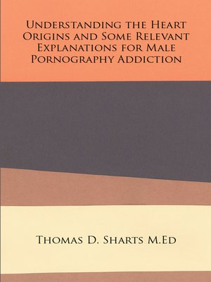 cover image of Understanding the Heart Origins and Some Relevant Explanations for Male Pornography Addiction