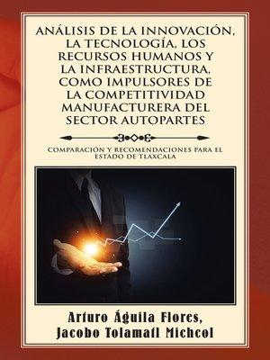 cover image of Análisis de la Innovación, la Tecnología, los Recursos Humanos y la Infraestructura, Como Impulsores de la Competitividad Manufacturera del Sector Autopartes