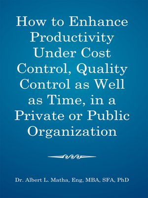 cover image of How to Enhance Productivity Under Cost Control, Quality Control as Well as Time, in a Private or Public Organization