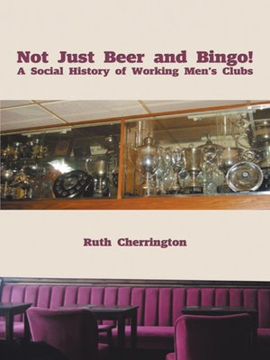 cover image of Not Just Beer and Bingo! A Social History of Working Men's Clubs