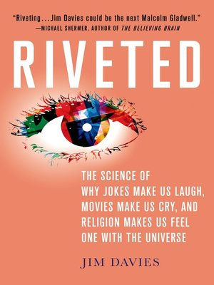 cover image of Riveted--The Science of Why Jokes Make Us Laugh, Movies Make Us Cry, and Religion Makes Us Feel One with the Universe
