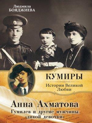 cover image of Анна Ахматова. Гумилев и другие мужчины «дикой девочки»