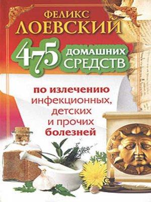 cover image of 475 домашних средств по излечению инфекционных, детских и прочих болезней