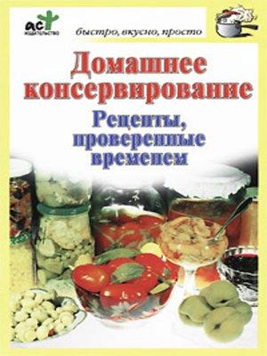 cover image of Домашнее консервирование. Рецепты, проверенные временем