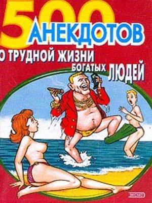 cover image of 500 анекдотов о трудной жизни богатых людей