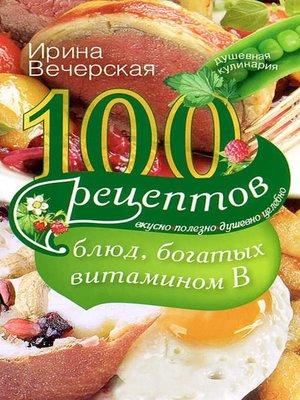 cover image of 100 рецептов блюд, богатых витамином В. Вкусно, полезно, душевно, целебно