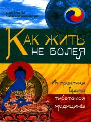 cover image of Как жить не болея. Из практики врача тибетской медицины