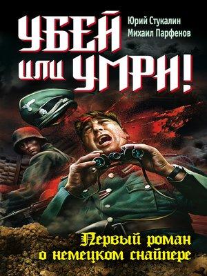 cover image of Убей или умри! Первый роман о немецком снайпере