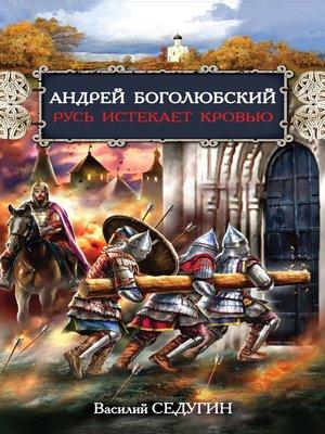 cover image of Андрей Боголюбский. Русь истекает кровью