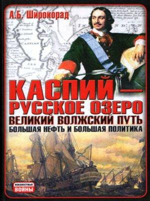 cover image of Каспий – русское озеро. Великий волжский путь. Большая нефть и большая политика
