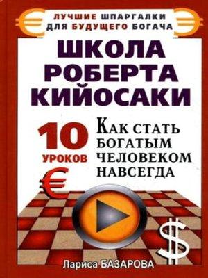 cover image of Школа Роберта Кийосаки.10 уроков, как стать богатым человеком навсегда