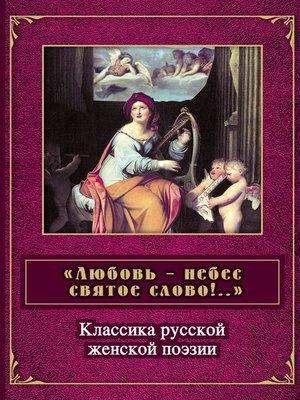 cover image of «Любовь – небес святое слово». Классика русской женской поэзии