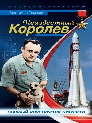 cover image of Неизвестный Королев. Главный конструктор будущего