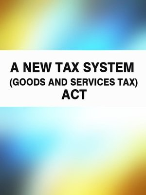 cover image of A New Tax System (Goods and Services Tax) Act