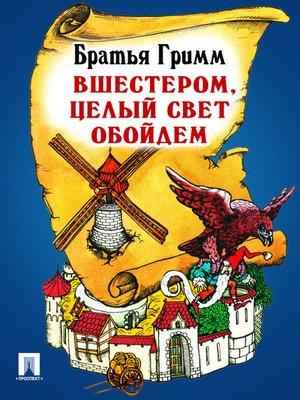 cover image of Вшестером, целый свет обойдем