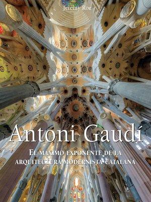 cover image of Antoni Gaudí--El máximo exponente de la arquitectura modernista catalana.