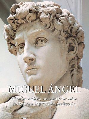 cover image of Miguel Ángel--Ningún artista, nunca en la vida, conseguirá lograr esta perfección.