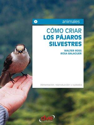 cover image of Cómo criar los pájaros silvestres. Alimentación, reproducción y cuidados
