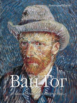 cover image of Ван Гог. «Я нахожу счастье в творчестве...» Том 1