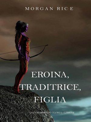 cover image of Eroina, Traditrice, Figlia