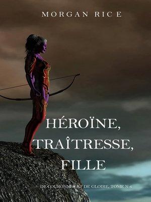 cover image of Héroïne, Traîtresse, Fille