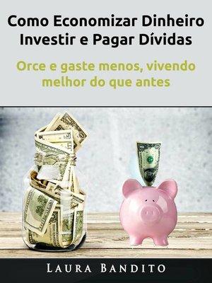 cover image of Como Economizar Dinheiro, Investir e Pagar Dívidas