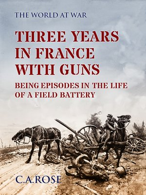 cover image of Three Years in France with the Guns Being Episodes in the Life of a Field Battery