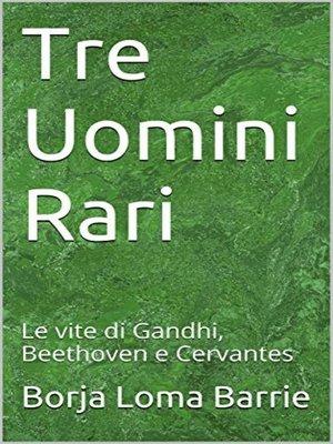 cover image of Tre Uomini Rari. Le vite di Gandhi, Beethoven e Cervantes.