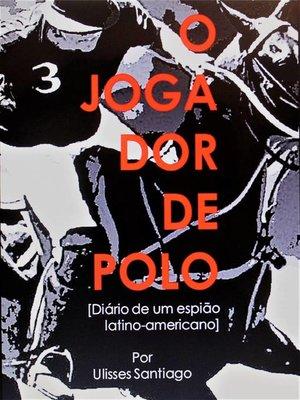 cover image of O Jogador de Polo--Diário de um Espião Latino-americano