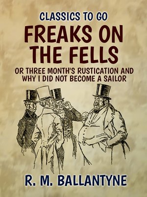 cover image of Freaks on the Fells or Three Month's Rustication and Why I Did Not Become a Sailor