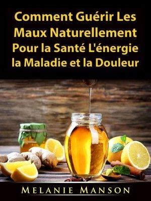 cover image of Comment Guérir Les Maux Naturellement Pour la Santé, L'énergie, la Maladie et la Douleur