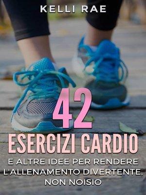 cover image of 42 Esercizi Cardio e Altre Idee per Rendere l'Allenamento Divertente, Non Noioso