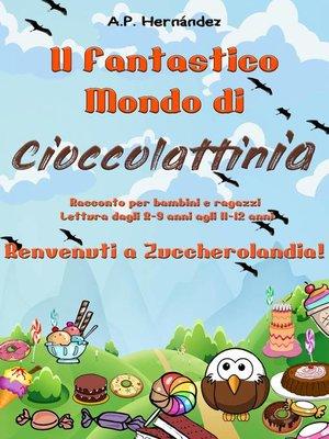 cover image of Il Fantastico Mondo di Cioccolattinia--Racconto per bambini e ragazzi. Lettura dagli 8-9 anni agli 11-12 anni . Benvenuti a Zuccherolandia!