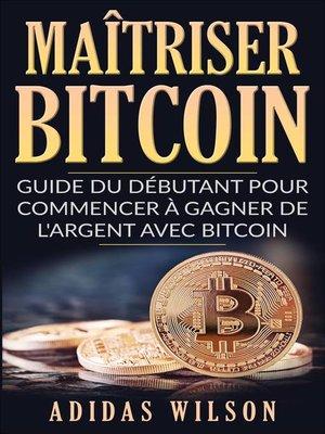 cover image of Maîtriser Bitcoin--Guide du débutant pour commencer à gagner de l'argent avec Bitcoin